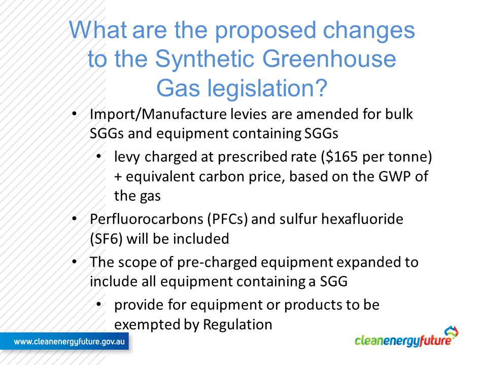 Proposed changes to the SGG legislation (2) Levy offsets for exports of SGGs, in bulk or in equipment Reporting period will remain 15 days after the end of the quarter Levy payment extended from 15 to 60 days after the end of the quarter carbon price component will go to consolidated revenue Exemptions for some imported equipment defined as a personal effect for example – private motor vehicles, refrigerators, freezers