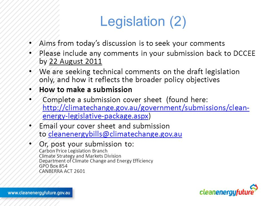 Legislation (2) Aims from todays discussion is to seek your comments Please include any comments in your submission back to DCCEE by 22 August 2011 We are seeking technical comments on the draft legislation only, and how it reflects the broader policy objectives How to make a submission Complete a submission cover sheet (found here: http://climatechange.gov.au/government/submissions/clean- energy-legislative-package.aspx) http://climatechange.gov.au/government/submissions/clean- energy-legislative-package.aspx Email your cover sheet and submission to cleanenergybills@climatechange.gov.au cleanenergybills@climatechange.gov.au Or, post your submission to: Carbon Price Legislation Branch Climate Strategy and Markets Division Department of Climate Change and Energy Efficiency GPO Box 854 CANBERRA ACT 2601