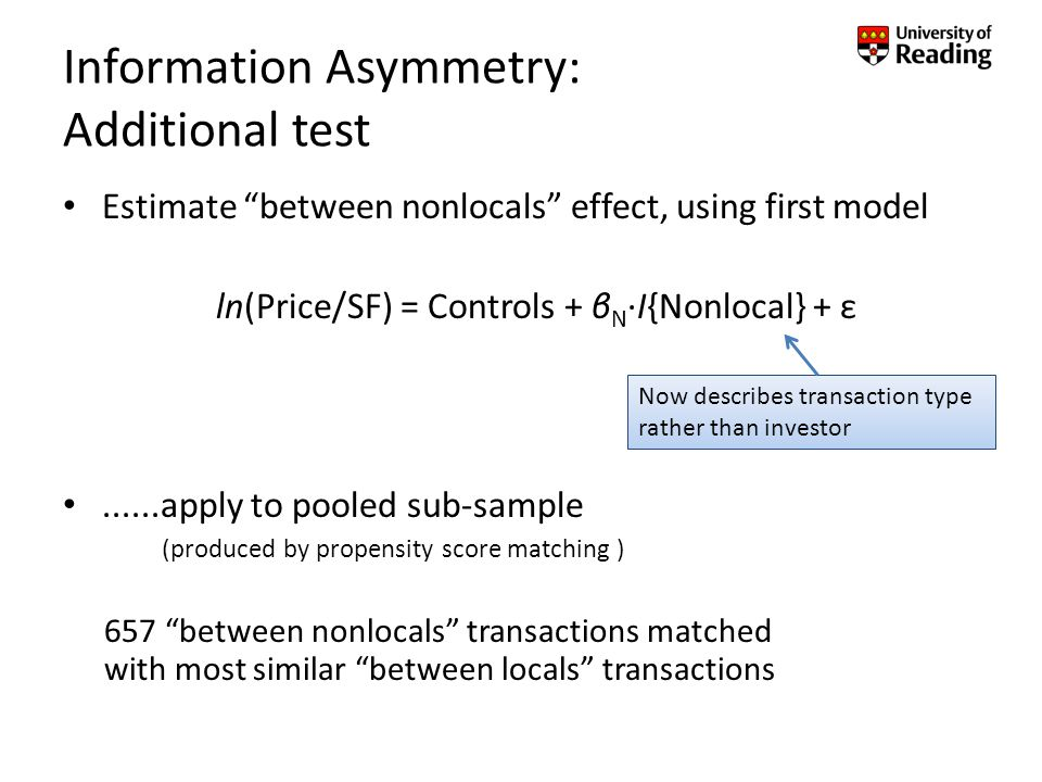 Information Asymmetry: Additional test Estimate between nonlocals effect, using first model ln(Price/SF) = Controls + β N ·I{Nonlocal} + ε......apply to pooled sub-sample (produced by propensity score matching ) 657 between nonlocals transactions matched with most similar between locals transactions Now describes transaction type rather than investor