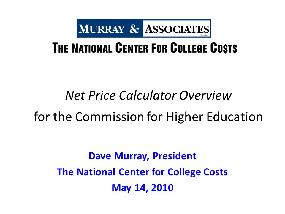 Net Price Calculator Overview for the Commission for Higher Education Dave Murray, President The National Center for College Costs May 14, 2010