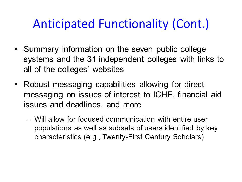 Anticipated Functionality (Cont.) Summary information on the seven public college systems and the 31 independent colleges with links to all of the colleges websites Robust messaging capabilities allowing for direct messaging on issues of interest to ICHE, financial aid issues and deadlines, and more –Will allow for focused communication with entire user populations as well as subsets of users identified by key characteristics (e.g., Twenty-First Century Scholars)