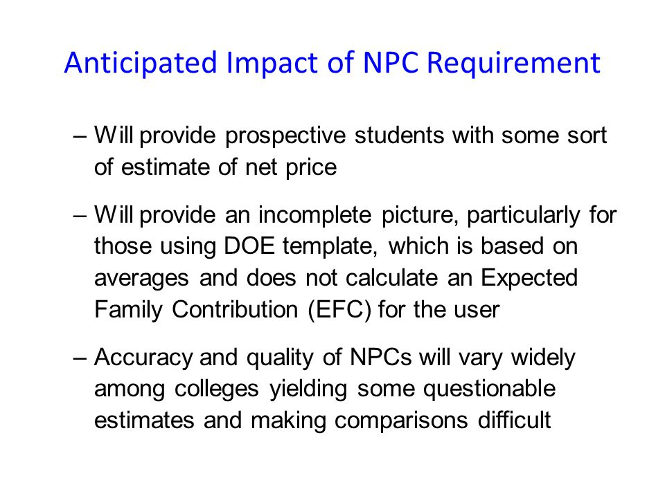 Anticipated Impact of NPC Requirement –Will provide prospective students with some sort of estimate of net price –Will provide an incomplete picture, particularly for those using DOE template, which is based on averages and does not calculate an Expected Family Contribution (EFC) for the user –Accuracy and quality of NPCs will vary widely among colleges yielding some questionable estimates and making comparisons difficult