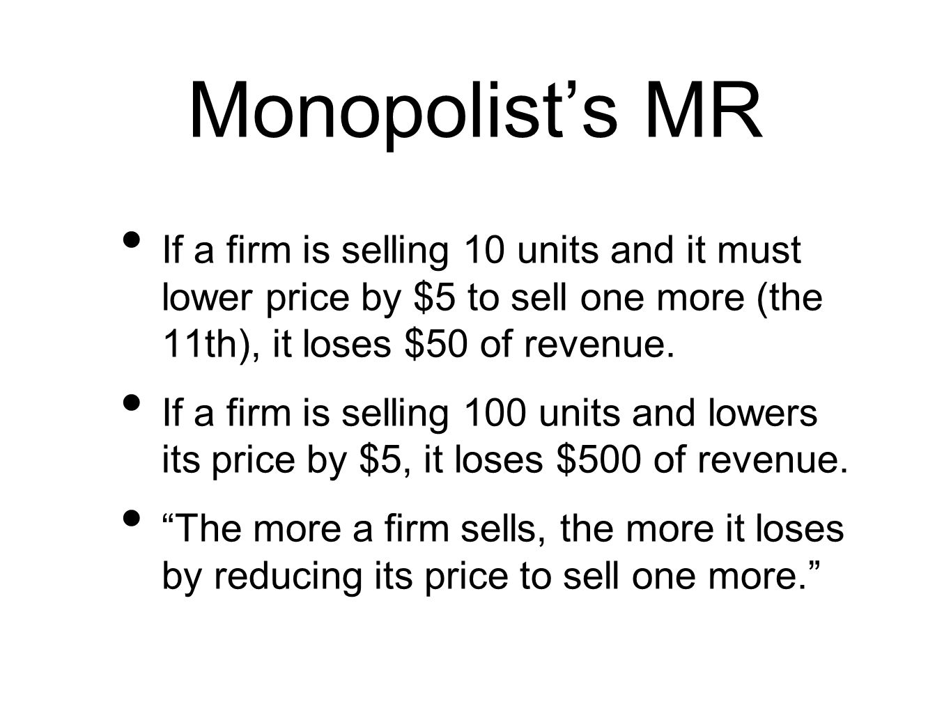 Monopolists MR If a firm is selling 10 units and it must lower price by $5 to sell one more (the 11th), it loses $50 of revenue.