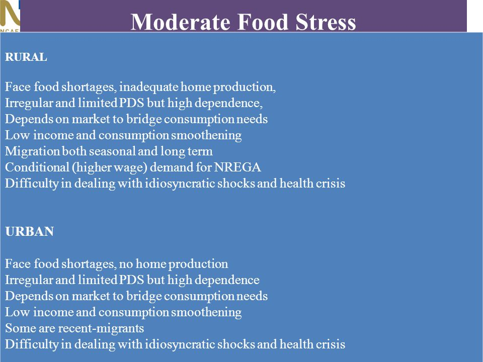Moderate Food Stress RURAL Face food shortages, inadequate home production, Irregular and limited PDS but high dependence, Depends on market to bridge consumption needs Low income and consumption smoothening Migration both seasonal and long term Conditional (higher wage) demand for NREGA Difficulty in dealing with idiosyncratic shocks and health crisis URBAN Face food shortages, no home production Irregular and limited PDS but high dependence Depends on market to bridge consumption needs Low income and consumption smoothening Some are recent-migrants Difficulty in dealing with idiosyncratic shocks and health crisis
