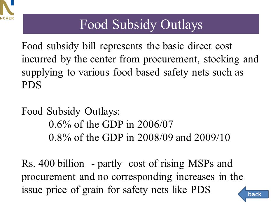 Food subsidy bill represents the basic direct cost incurred by the center from procurement, stocking and supplying to various food based safety nets such as PDS Food Subsidy Outlays: 0.6% of the GDP in 2006/07 0.8% of the GDP in 2008/09 and 2009/10 Rs.