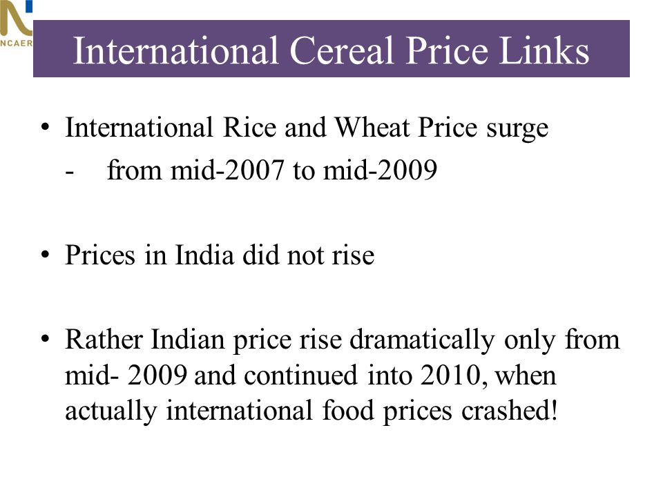International Cereal Price Links International Rice and Wheat Price surge - from mid-2007 to mid-2009 Prices in India did not rise Rather Indian price