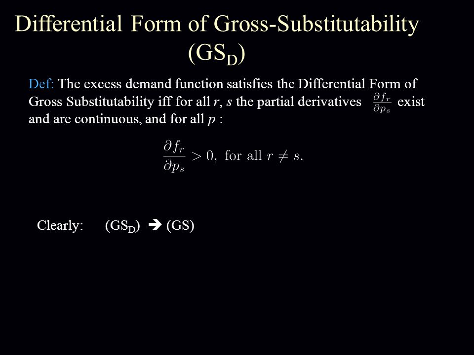 Differential Form of Gross-Substitutability (GS D ) Def: The excess demand function satisfies the Differential Form of Gross Substitutability iff for all r, s the partial derivatives exist and are continuous, and for all p : Clearly: (GS D ) (GS)