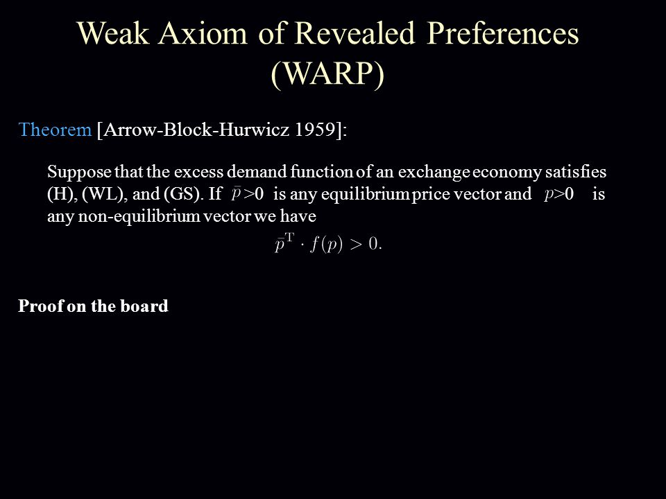 Weak Axiom of Revealed Preferences (WARP) Theorem [Arrow-Block-Hurwicz 1959]: Proof on the board Suppose that the excess demand function of an exchange economy satisfies (H), (WL), and (GS).
