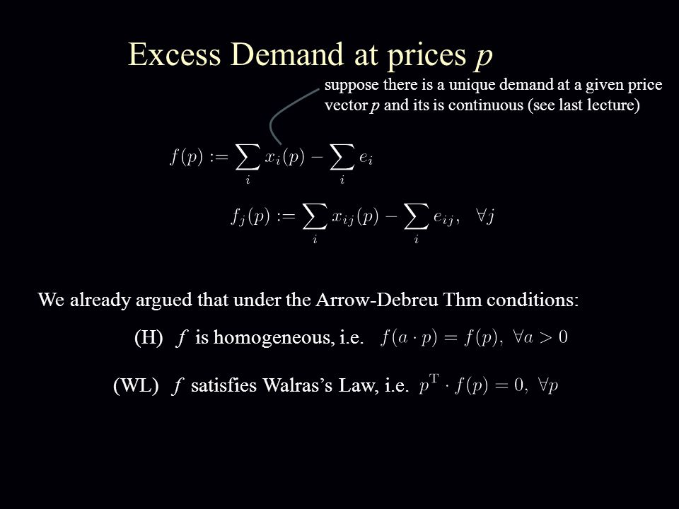 Gross-Substitutability (GS) Def: The excess demand function satisfies Gross Substitutability iff for all pairs of price vectors p and p: In other words, if the prices of some goods are increased while the prices of some other goods are held fixed, this can only cause an increase in the demand of the goods whose price stayed fixed.