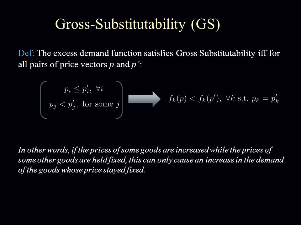 Gross-Substitutability (GS) Def: The excess demand function satisfies Gross Substitutability iff for all pairs of price vectors p and p: In other word