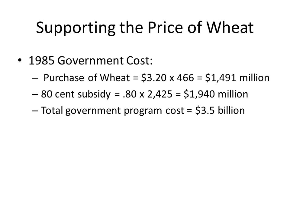 Supporting the Price of Wheat 1985 Government Cost: – Purchase of Wheat = $3.20 x 466 = $1,491 million – 80 cent subsidy =.80 x 2,425 = $1,940 million – Total government program cost = $3.5 billion