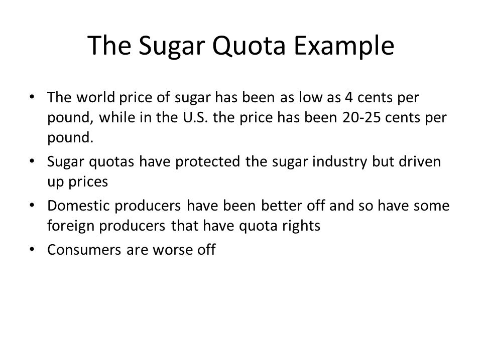 The Sugar Quota Example The world price of sugar has been as low as 4 cents per pound, while in the U.S.