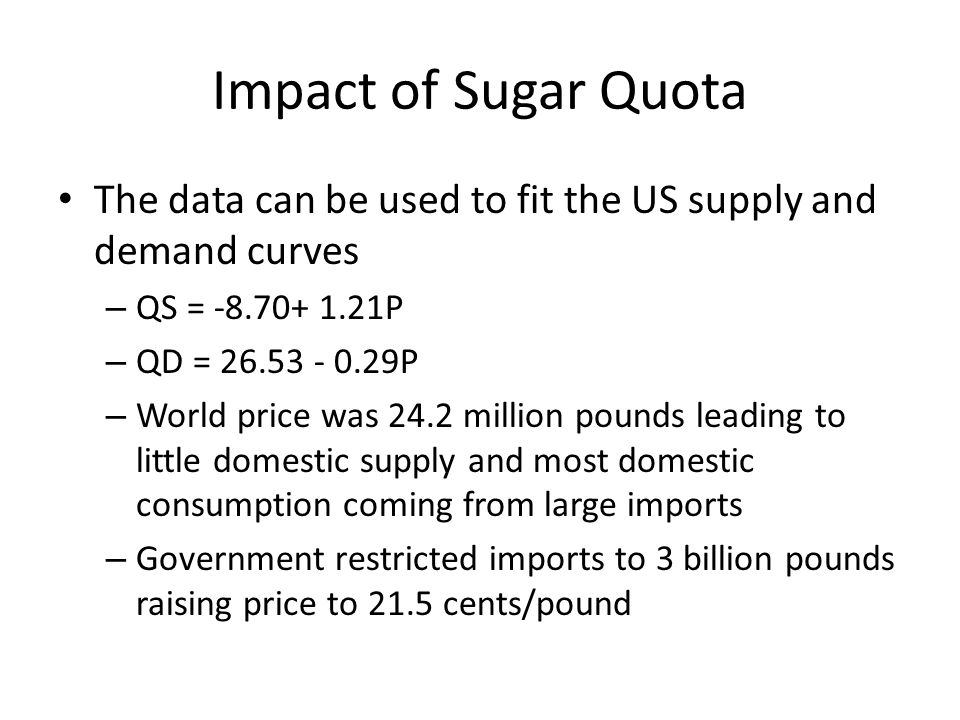 Impact of Sugar Quota The data can be used to fit the US supply and demand curves – QS = -8.70+ 1.21P – QD = 26.53 - 0.29P – World price was 24.2 million pounds leading to little domestic supply and most domestic consumption coming from large imports – Government restricted imports to 3 billion pounds raising price to 21.5 cents/pound