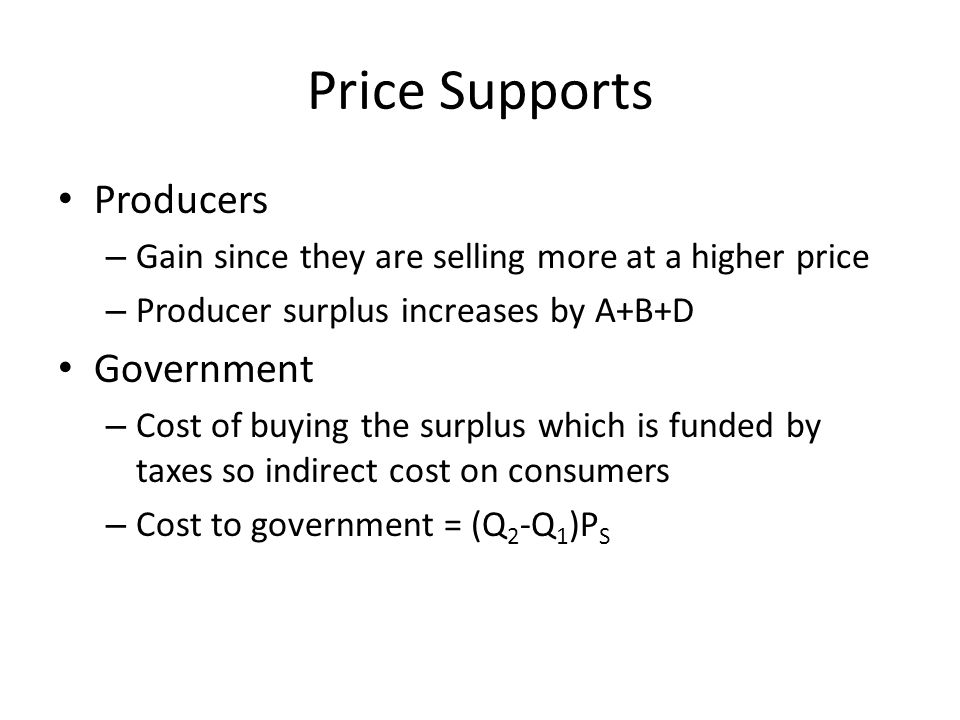 Price Supports Producers – Gain since they are selling more at a higher price – Producer surplus increases by A+B+D Government – Cost of buying the surplus which is funded by taxes so indirect cost on consumers – Cost to government = (Q 2 -Q 1 )P S