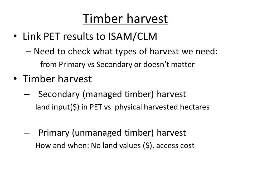 Issue of Secondary timber harvest Land rent in forest Net present value of timber land= P: stumpage price V: volume of tree (yield) r= interest rate a= rotation age C= harvest cost Example of simplification: – If optimal rotation age is 30 years, the annual harvest is the one 30 th of total harvested area.