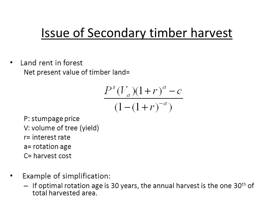 Issue of Secondary timber harvest Land rent in forest Net present value of timber land= P: stumpage price V: volume of tree (yield) r= interest rate a