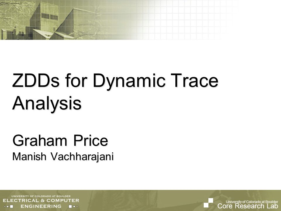 University of Colorado at Boulder Core Research Lab ZDDs for Dynamic Trace Analysis Graham Price Manish Vachharajani