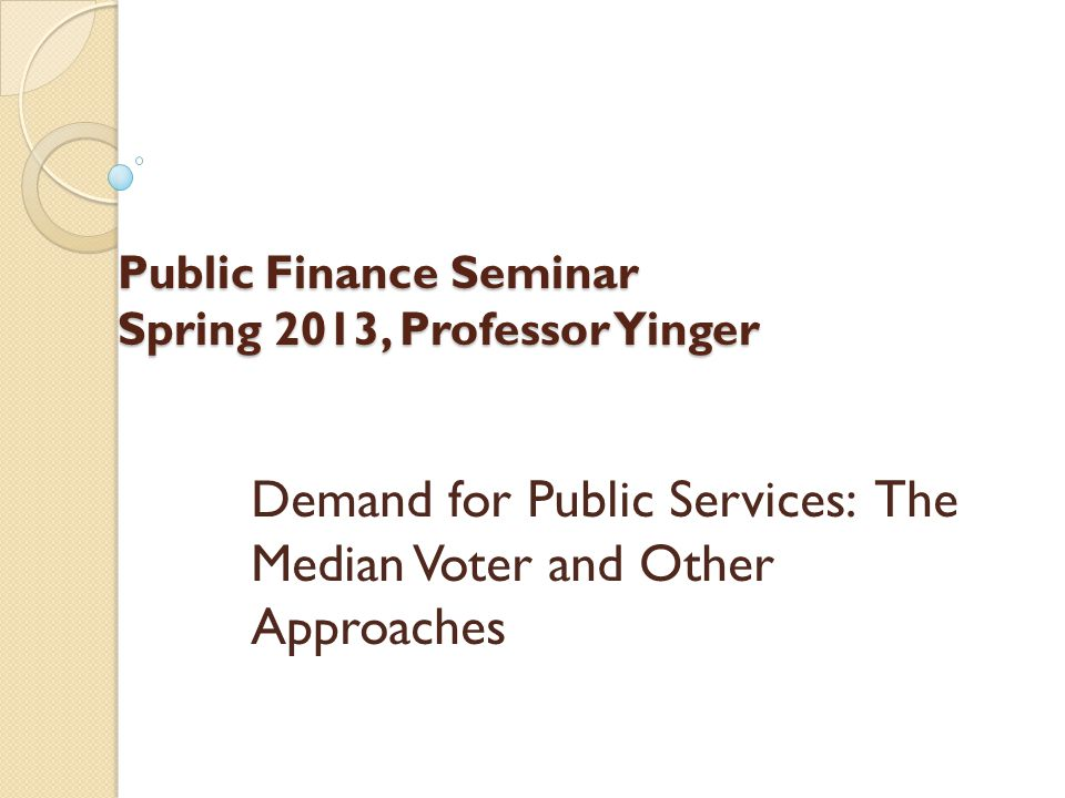 Public Finance Seminar Spring 2013, Professor Yinger Demand for Public Services: The Median Voter and Other Approaches