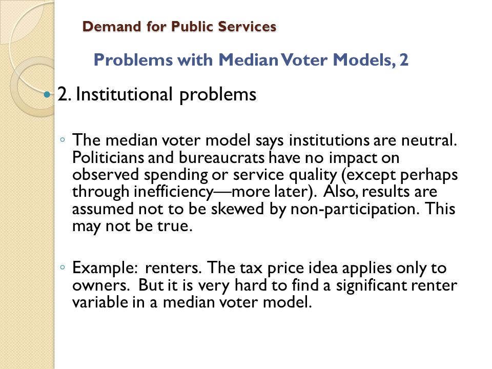 Demand for Public Services Problems with Median Voter Models, 2 2. Institutional problems The median voter model says institutions are neutral. Politi