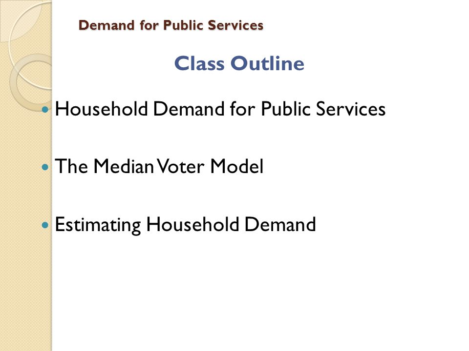 Demand for Public Services Class Outline Household Demand for Public Services The Median Voter Model Estimating Household Demand
