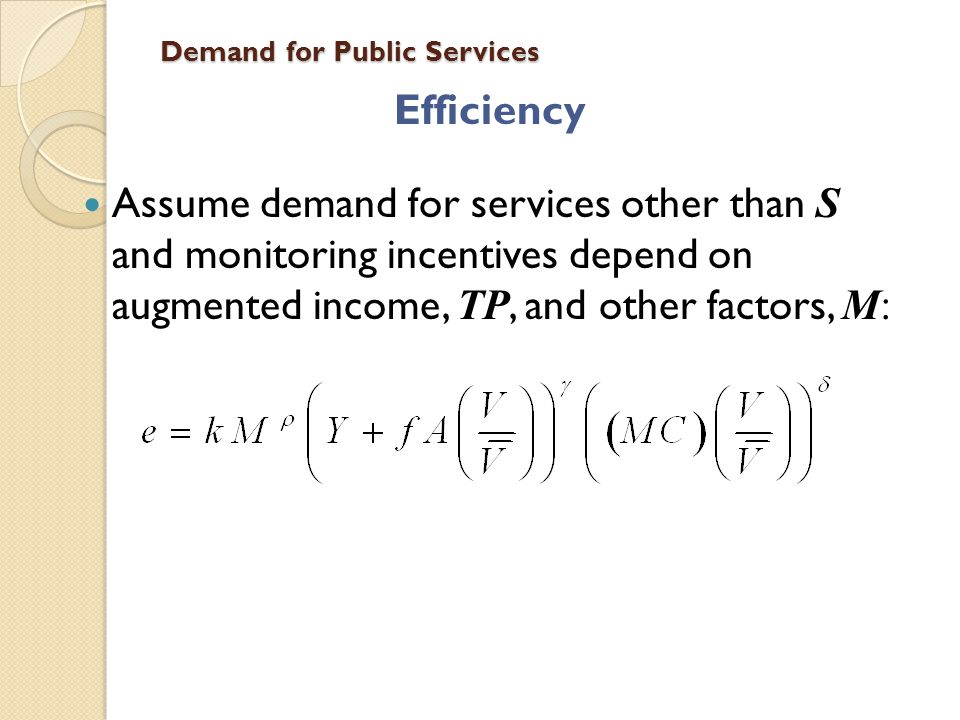 Demand for Public Services Efficiency Assume demand for services other than S and monitoring incentives depend on augmented income, TP, and other fact