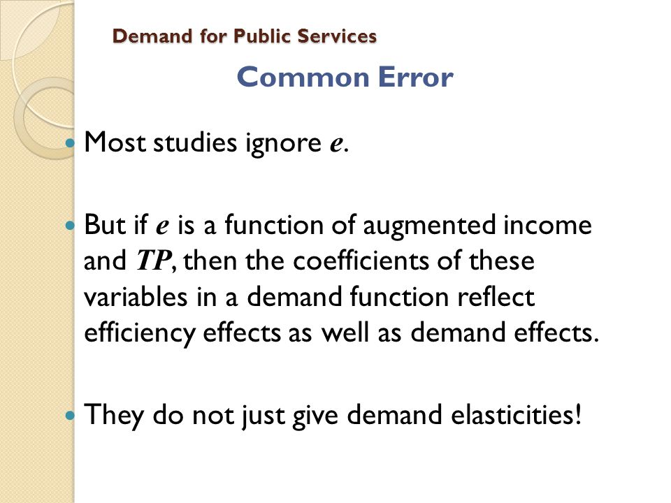 Demand for Public Services Common Error Most studies ignore e. But if e is a function of augmented income and TP, then the coefficients of these varia