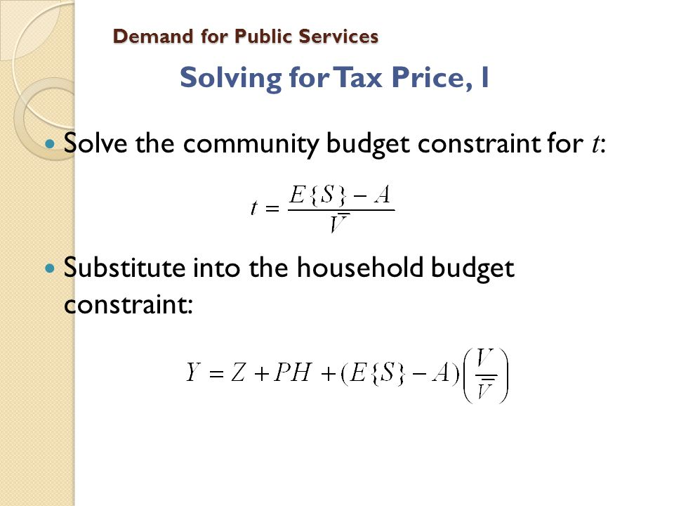 Demand for Public Services Solving for Tax Price, 2 Tax price is the cost of one more unit of S, i.e., the derivative of the household budget constraint with respect to S, or, where MC is the resource cost of another unit of S, and the ratio of V to average V is the tax share.