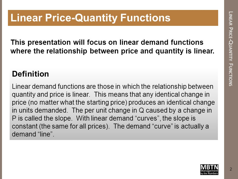 3 L INEAR P RICE -Q UANTITY D EMAND Linear Price-Quantity Demand 0$1$2$3$4$5 Price Quantity 10 9 8 7 6 5 4 3 2 1 0 Increasing price from $0.50 to $1.50 causes a drop in quantity from 9 to 7 units.
