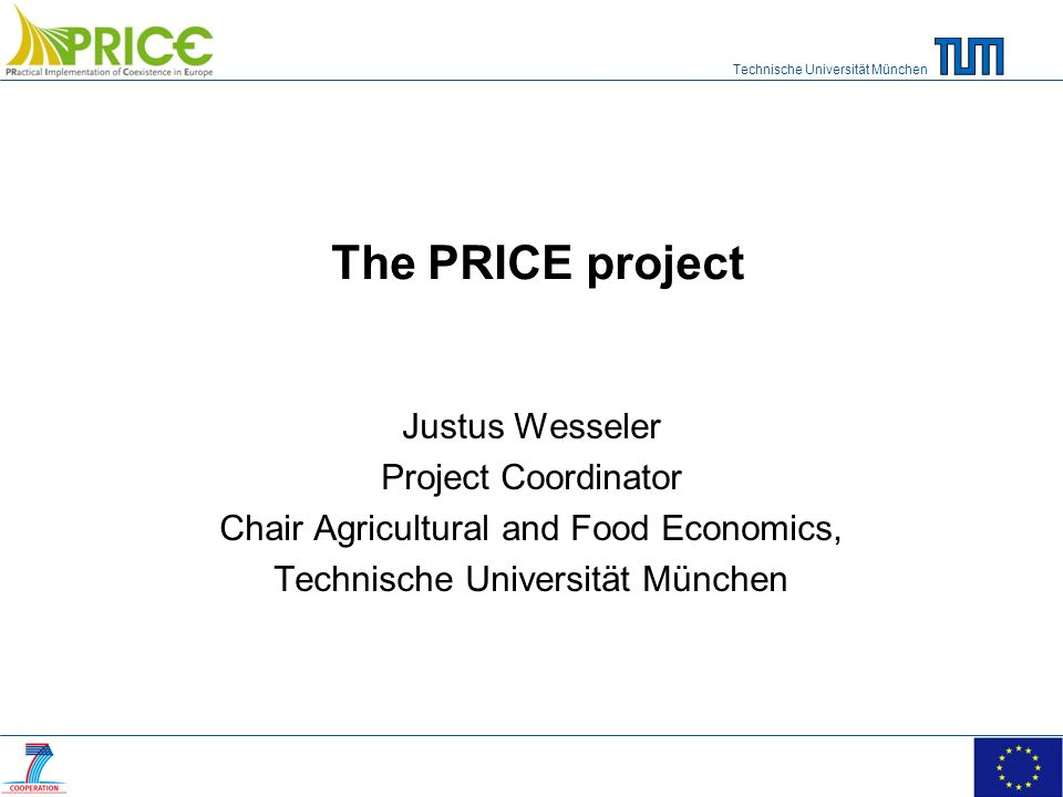 Technische Universität München The PRICE project Justus Wesseler Project Coordinator Chair Agricultural and Food Economics, Technische Universität München