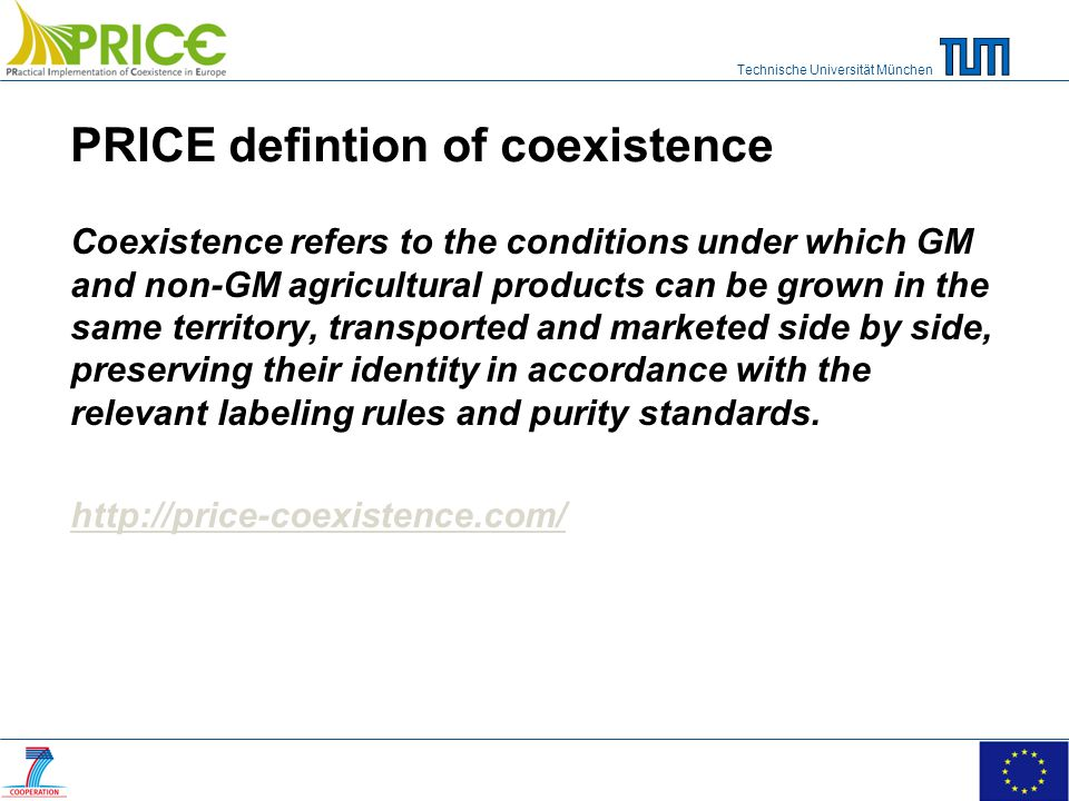 Technische Universität München PRICE defintion of coexistence Coexistence refers to the conditions under which GM and non-GM agricultural products can be grown in the same territory, transported and marketed side by side, preserving their identity in accordance with the relevant labeling rules and purity standards.