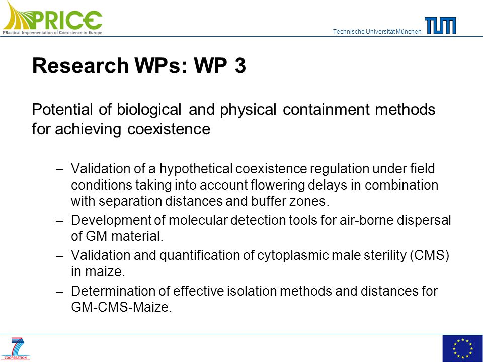 Technische Universität München Research WPs: WP 3 Potential of biological and physical containment methods for achieving coexistence –Validation of a hypothetical coexistence regulation under field conditions taking into account flowering delays in combination with separation distances and buffer zones.