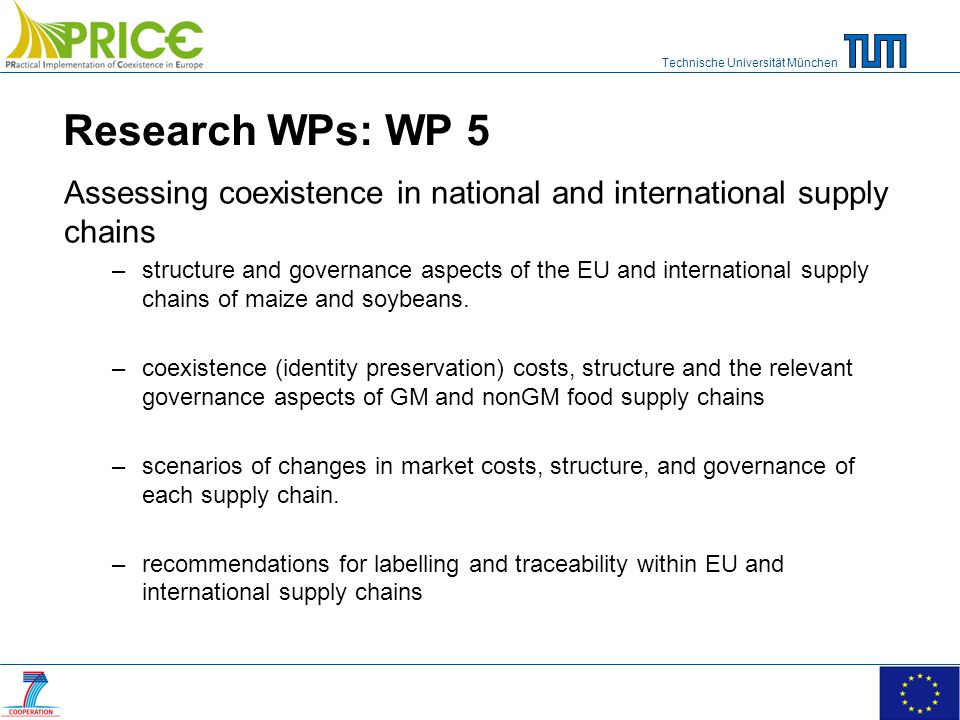 Technische Universität München Research WPs: WP 5 Assessing coexistence in national and international supply chains –structure and governance aspects of the EU and international supply chains of maize and soybeans.