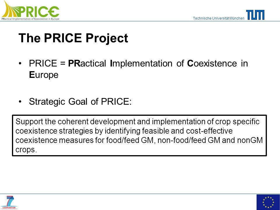 Technische Universität München The PRICE Project PRICE = PRactical Implementation of Coexistence in Europe Strategic Goal of PRICE: Support the coherent development and implementation of crop specific coexistence strategies by identifying feasible and cost-effective coexistence measures for food/feed GM, non-food/feed GM and nonGM crops.