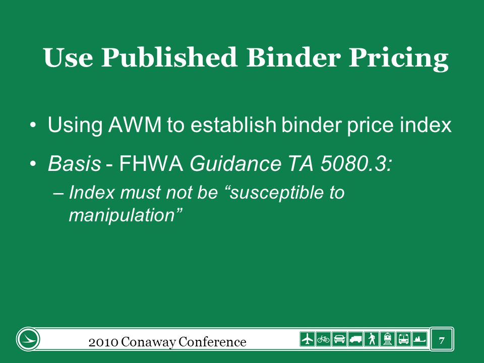 7 Use Published Binder Pricing Using AWM to establish binder price index Basis - FHWA Guidance TA 5080.3: –Index must not be susceptible to manipulation 2010 Conaway Conference