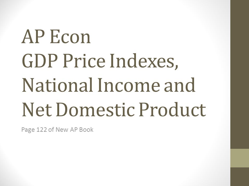 AP Econ GDP Price Indexes, National Income and Net Domestic Product Page 122 of New AP Book