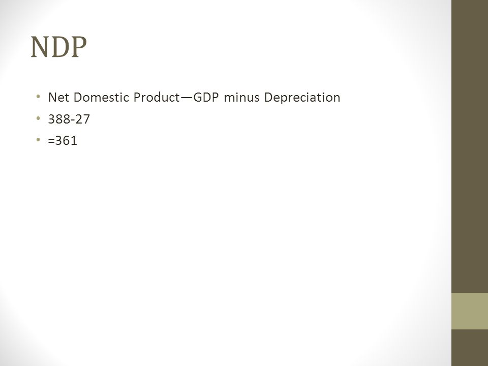 NDP Net Domestic ProductGDP minus Depreciation 388-27 =361