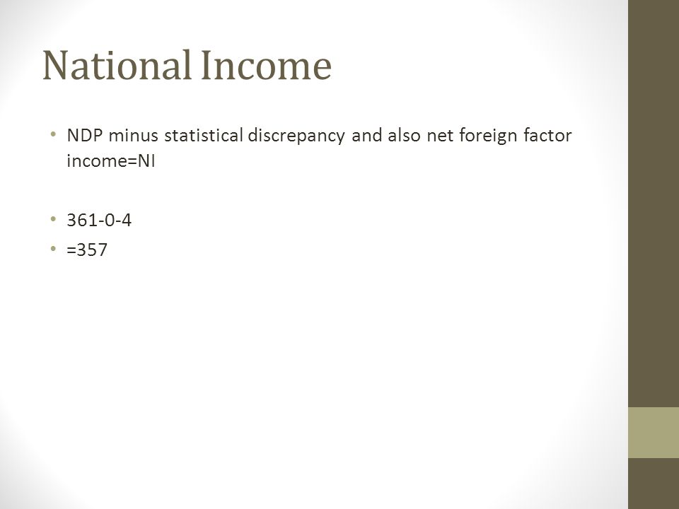 National Income NDP minus statistical discrepancy and also net foreign factor income=NI 361-0-4 =357