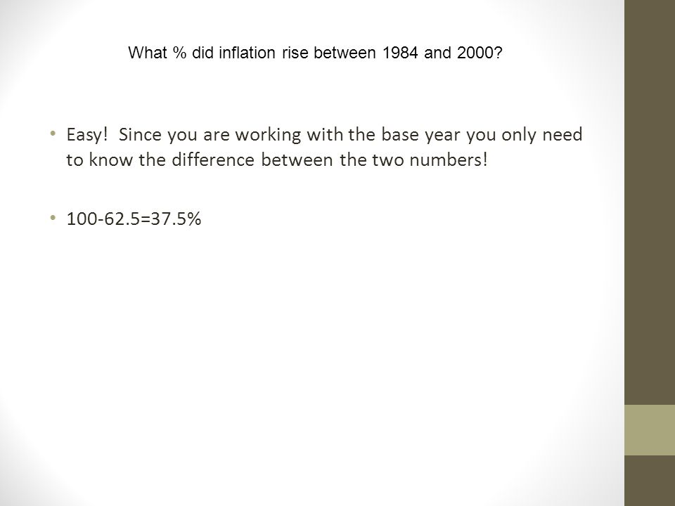 What % did inflation rise between 1984 and 2000? Easy! Since you are working with the base year you only need to know the difference between the two n