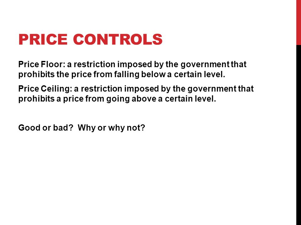 PRICE CONTROLS Price Floor: a restriction imposed by the government that prohibits the price from falling below a certain level.