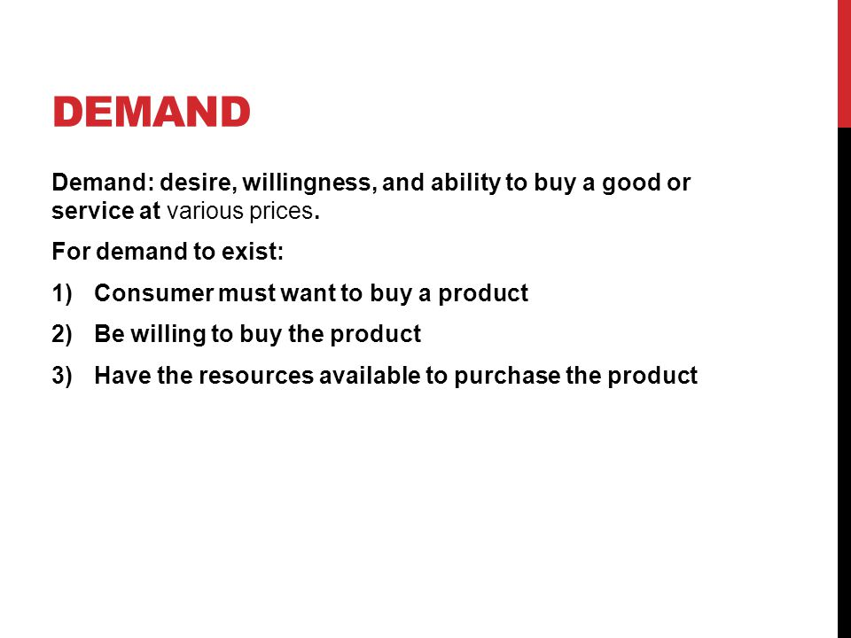 DEMAND Demand: desire, willingness, and ability to buy a good or service at various prices.