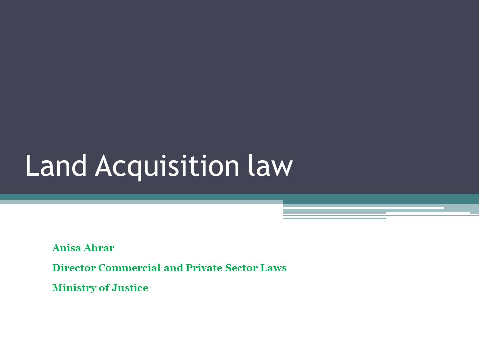 Land Acquisition law Anisa Ahrar Director Commercial and Private Sector Laws Ministry of Justice
