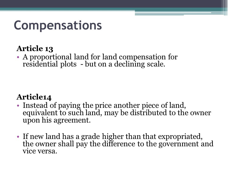 Compensations Article 13 A proportional land for land compensation for residential plots - but on a declining scale. Article14 Instead of paying the p