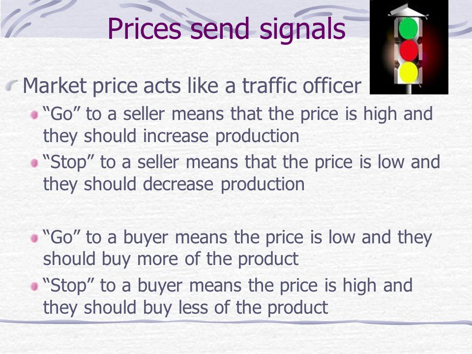 Prices send signals Market price acts like a traffic officer Go to a seller means that the price is high and they should increase production Stop to a seller means that the price is low and they should decrease production Go to a buyer means the price is low and they should buy more of the product Stop to a buyer means the price is high and they should buy less of the product