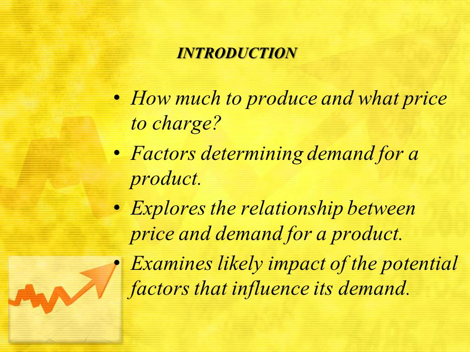 INTRODUCTION How much to produce and what price to charge? Factors determining demand for a product. Explores the relationship between price and deman