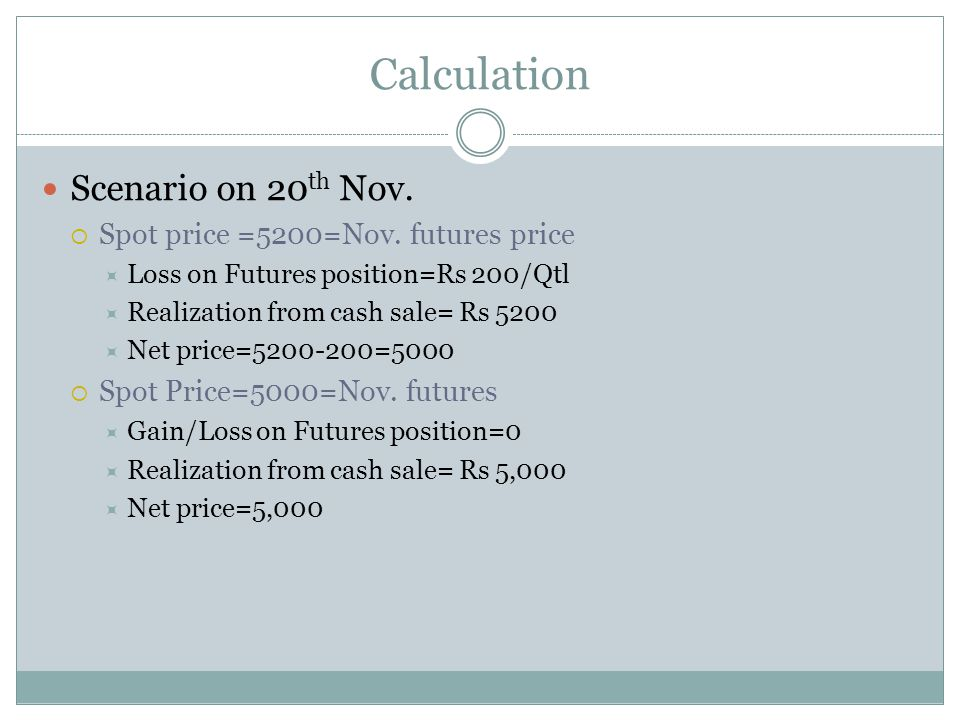 Calculation Scenario on 20 th Nov. Spot price =5200=Nov. futures price Loss on Futures position=Rs 200/Qtl Realization from cash sale= Rs 5200 Net pri