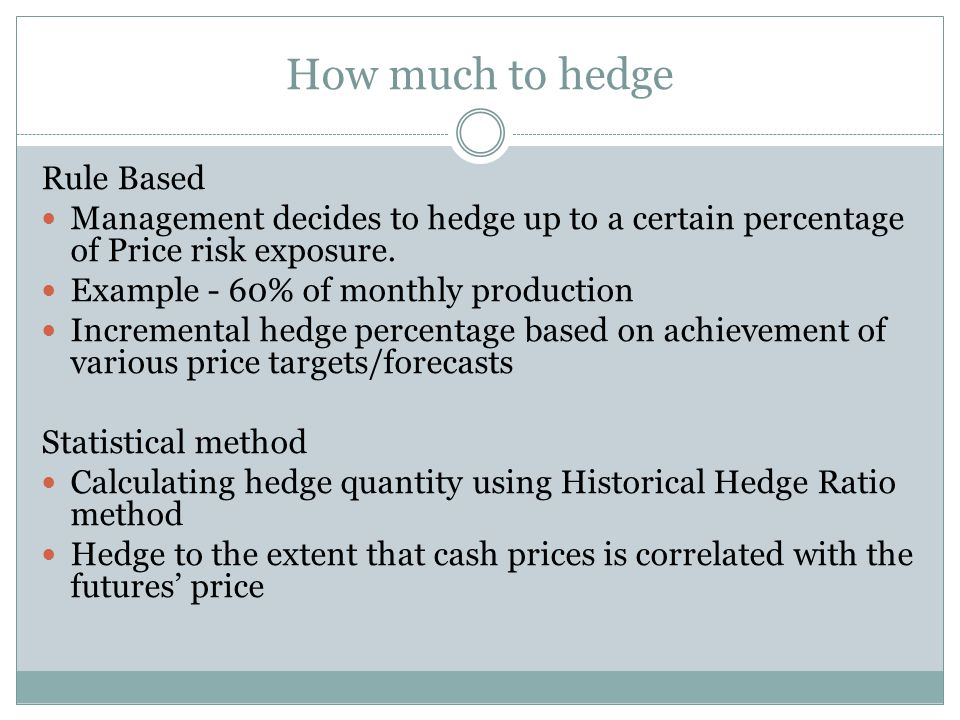 How much to hedge Rule Based Management decides to hedge up to a certain percentage of Price risk exposure.
