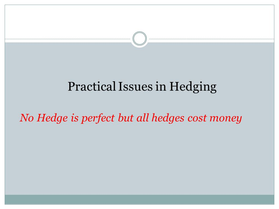 Practical Issues in Hedging No Hedge is perfect but all hedges cost money