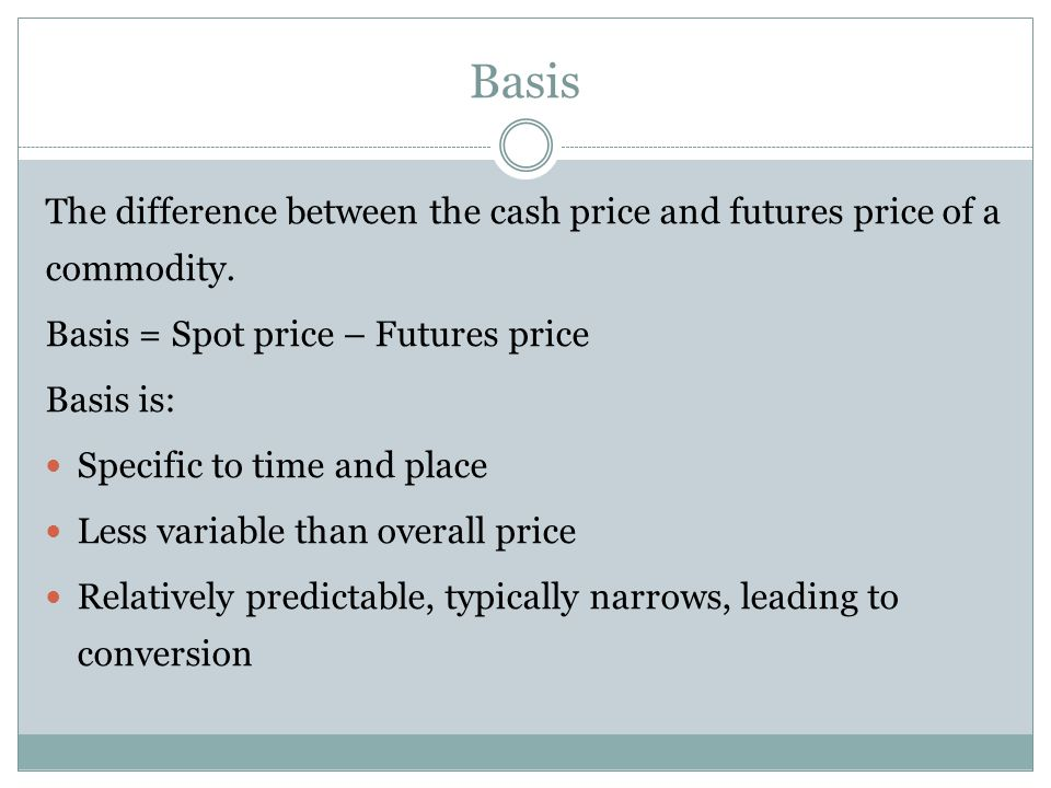 Basis The difference between the cash price and futures price of a commodity.