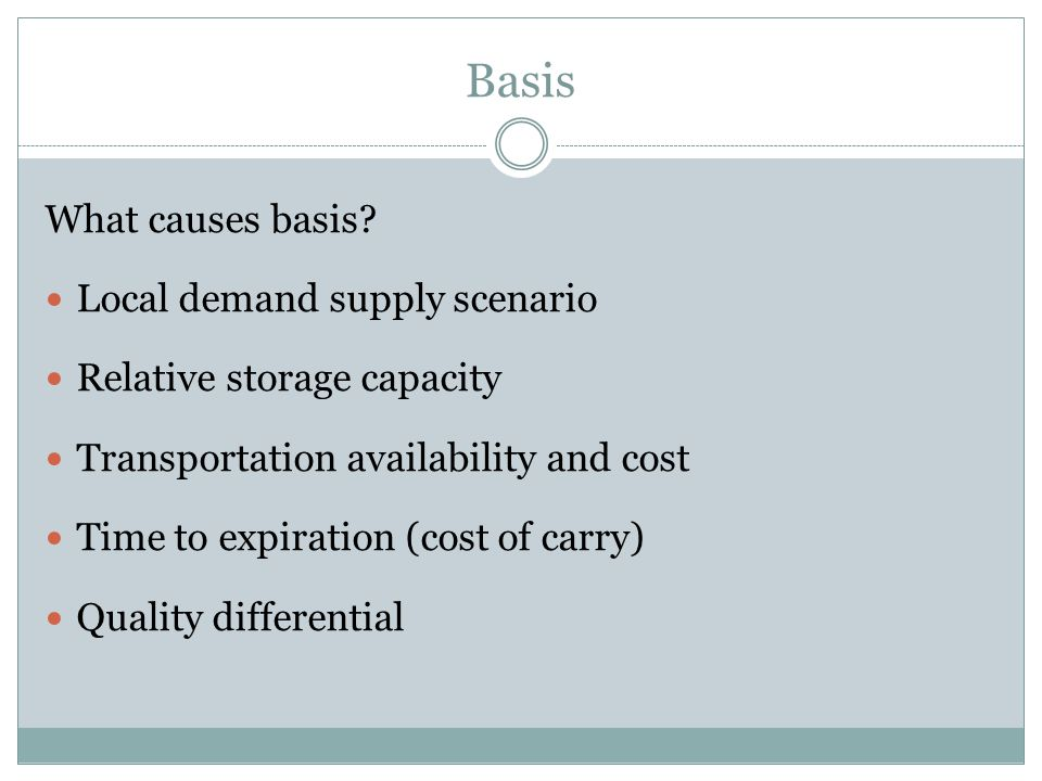 Basis What causes basis? Local demand supply scenario Relative storage capacity Transportation availability and cost Time to expiration (cost of carry
