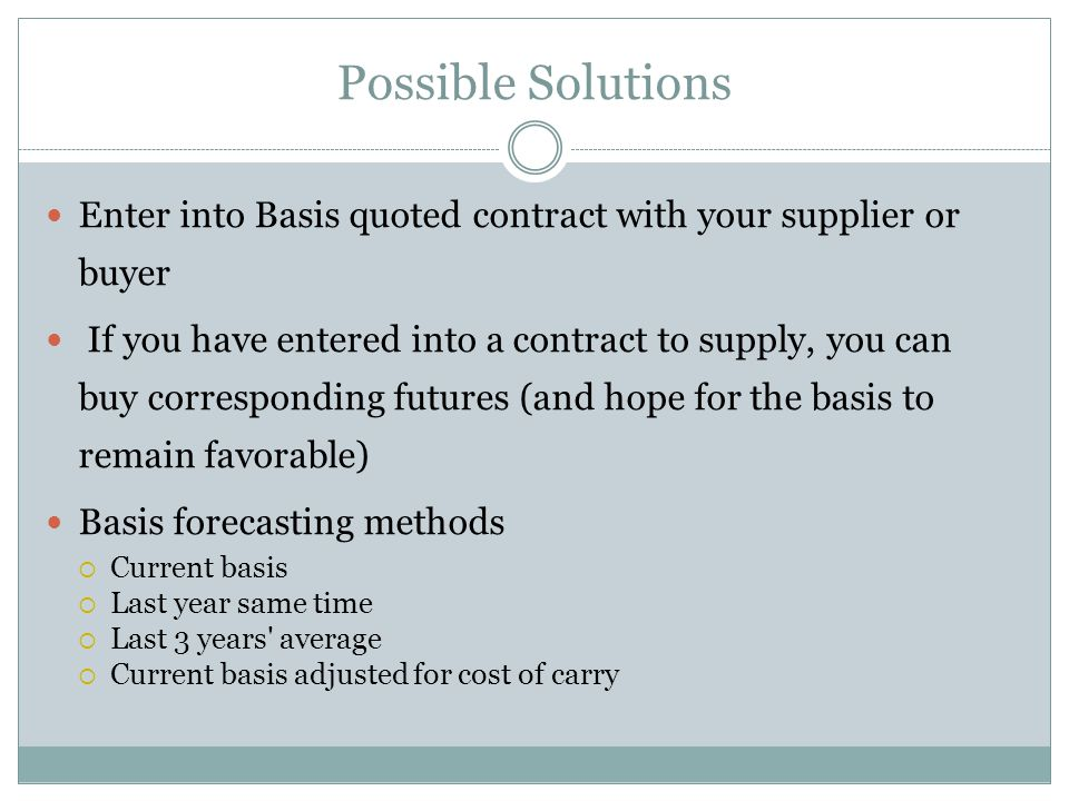 Possible Solutions Enter into Basis quoted contract with your supplier or buyer If you have entered into a contract to supply, you can buy corresponding futures (and hope for the basis to remain favorable) Basis forecasting methods Current basis Last year same time Last 3 years average Current basis adjusted for cost of carry